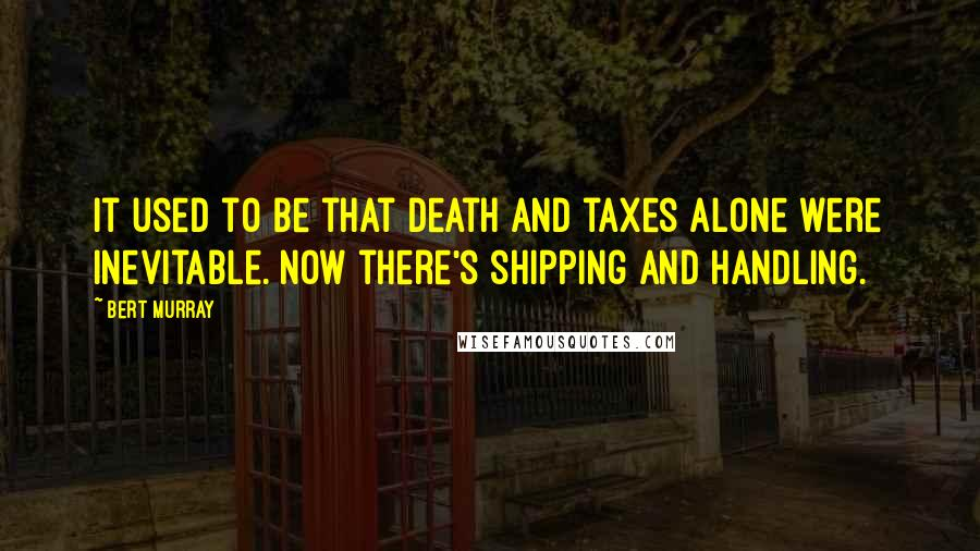 Bert Murray quotes: It used to be that death and taxes alone were inevitable. Now there's shipping and handling.