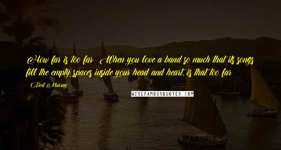 Bert Murray quotes: How far is too far? When you love a band so much that its songs fill the empty spaces inside your head and heart, is that too far?