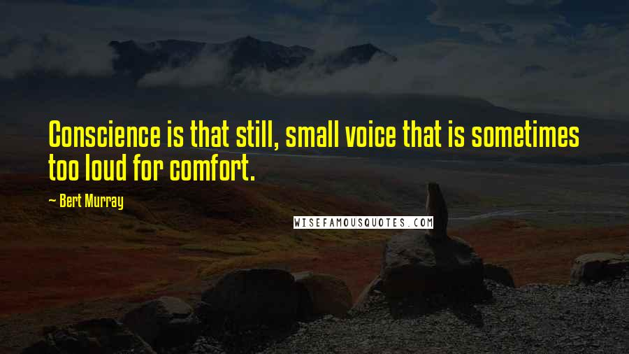 Bert Murray quotes: Conscience is that still, small voice that is sometimes too loud for comfort.