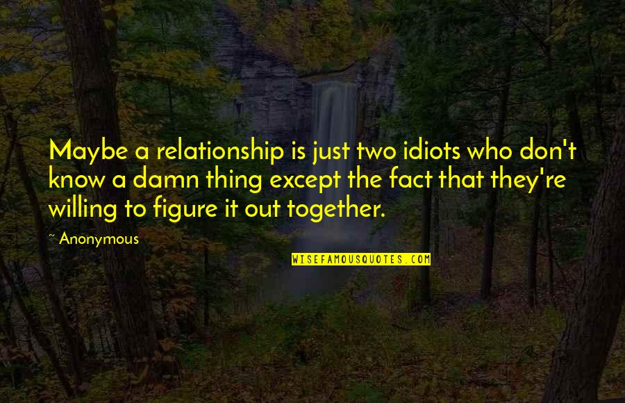 Berthed Quotes By Anonymous: Maybe a relationship is just two idiots who