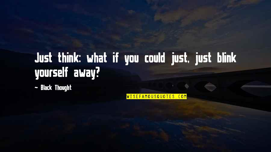 Berthed Quotes By Black Thought: Just think: what if you could just, just