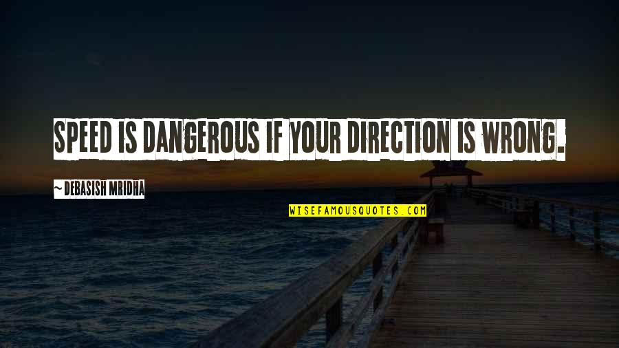 Berthed Quotes By Debasish Mridha: Speed is dangerous if your direction is wrong.