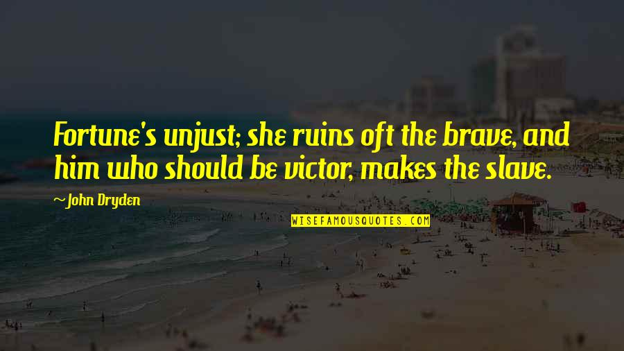 Berthed Quotes By John Dryden: Fortune's unjust; she ruins oft the brave, and