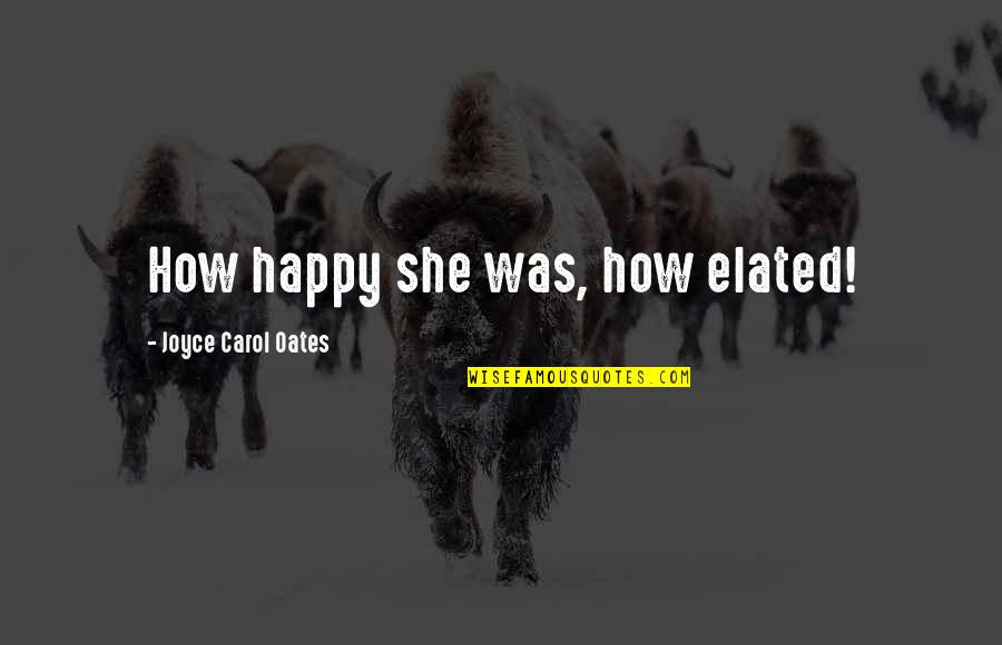 Berthed Quotes By Joyce Carol Oates: How happy she was, how elated!