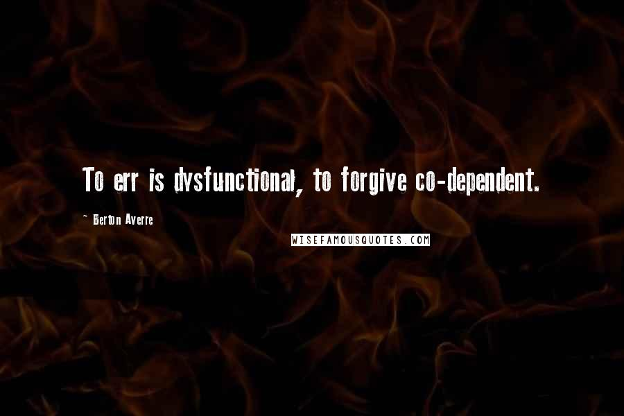 Berton Averre quotes: To err is dysfunctional, to forgive co-dependent.