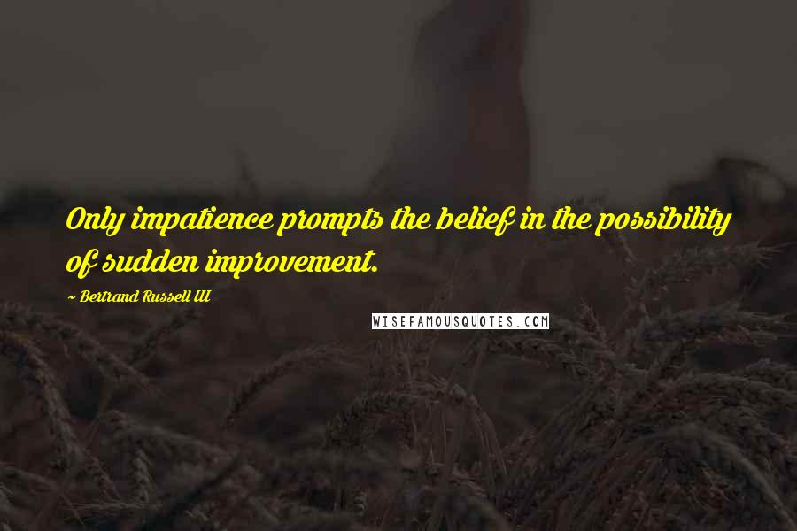 Bertrand Russell III quotes: Only impatience prompts the belief in the possibility of sudden improvement.