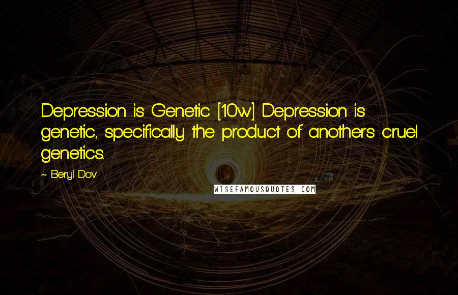 Beryl Dov quotes: Depression is Genetic [10w] Depression is genetic, specifically the product of another's cruel genetics.