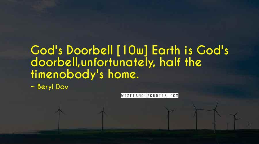 Beryl Dov quotes: God's Doorbell [10w] Earth is God's doorbell,unfortunately, half the timenobody's home.