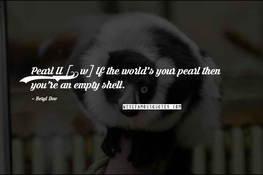Beryl Dov quotes: Pearl II [10w] If the world's your pearl then you're an empty shell.