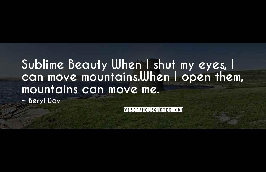 Beryl Dov quotes: Sublime Beauty When I shut my eyes, I can move mountains.When I open them, mountains can move me.