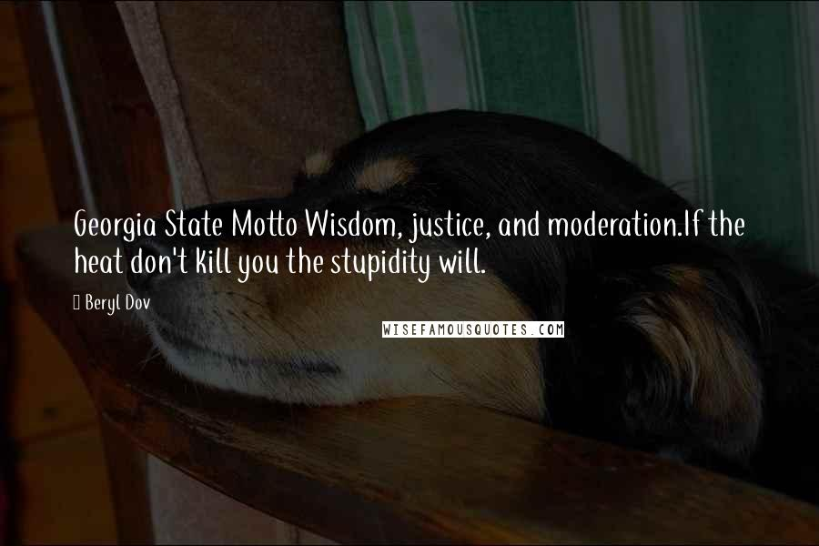 Beryl Dov quotes: Georgia State Motto Wisdom, justice, and moderation.If the heat don't kill you the stupidity will.