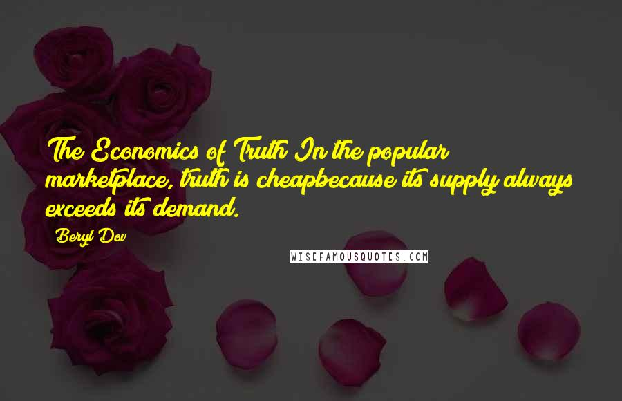 Beryl Dov quotes: The Economics of Truth In the popular marketplace, truth is cheapbecause its supply always exceeds its demand.