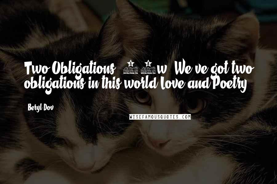 Beryl Dov quotes: Two Obligations [10w] We've got two obligations in this world:Love and Poetry.