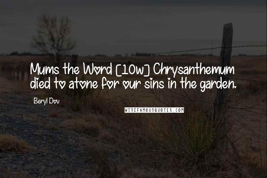 Beryl Dov quotes: Mums the Word [10w] Chrysanthemum died to atone for our sins in the garden.