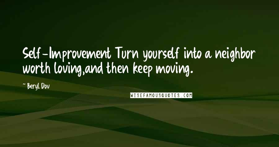 Beryl Dov quotes: Self-Improvement Turn yourself into a neighbor worth loving,and then keep moving.