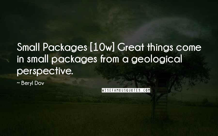 Beryl Dov quotes: Small Packages [10w] Great things come in small packages from a geological perspective.