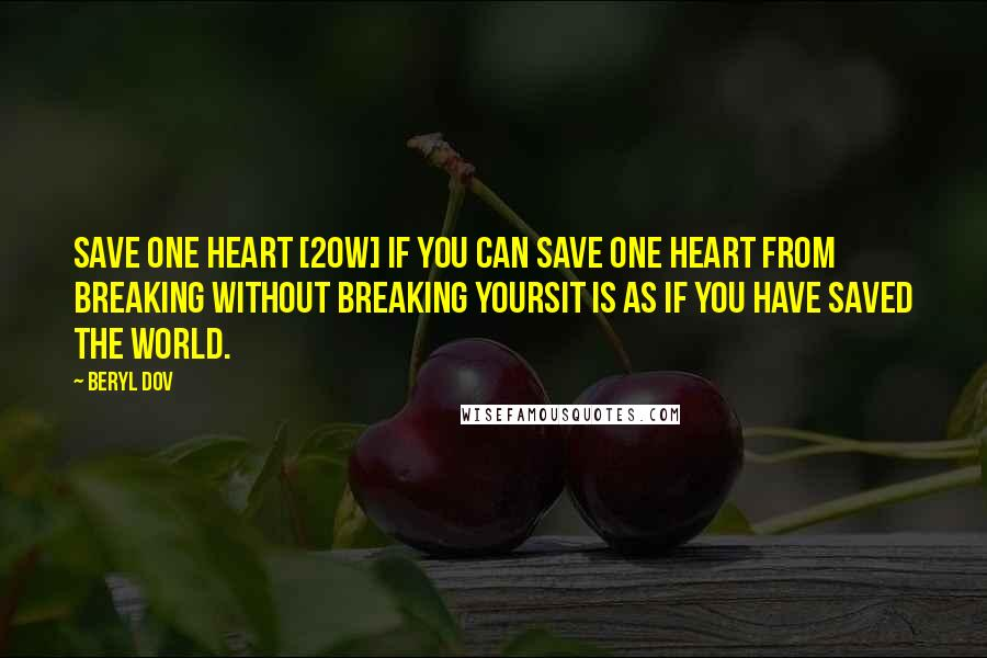Beryl Dov quotes: Save One Heart [20w] If you can save one heart from breaking without breaking yoursit is as if you have saved the world.