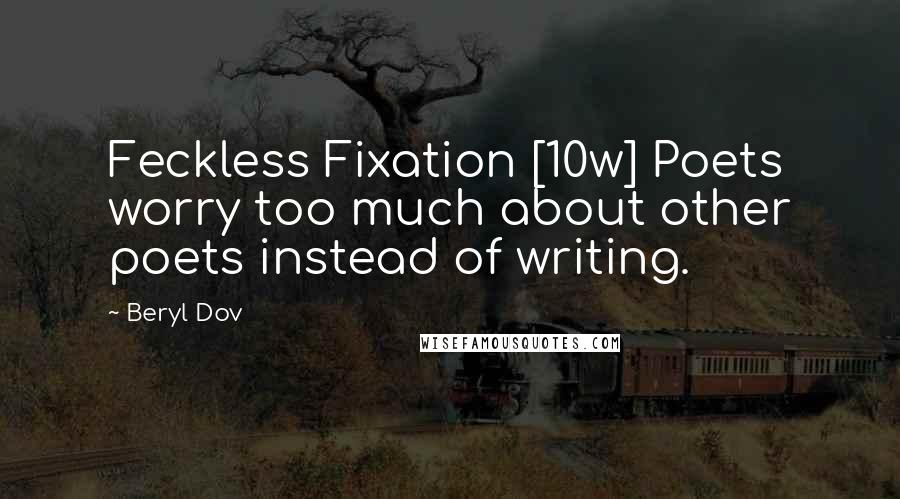 Beryl Dov quotes: Feckless Fixation [10w] Poets worry too much about other poets instead of writing.