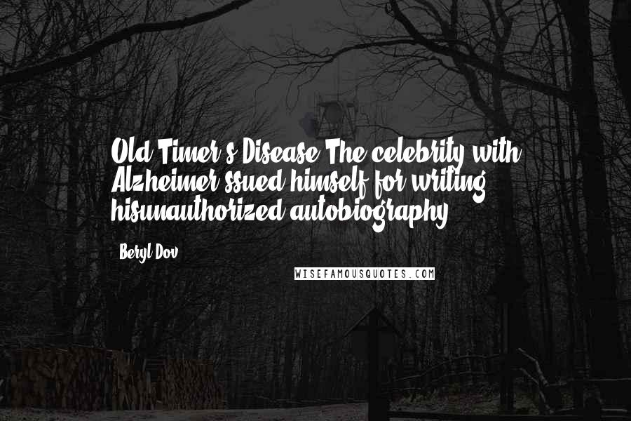 Beryl Dov quotes: Old Timer's Disease The celebrity with Alzheimer'ssued himself for writing hisunauthorized autobiography.