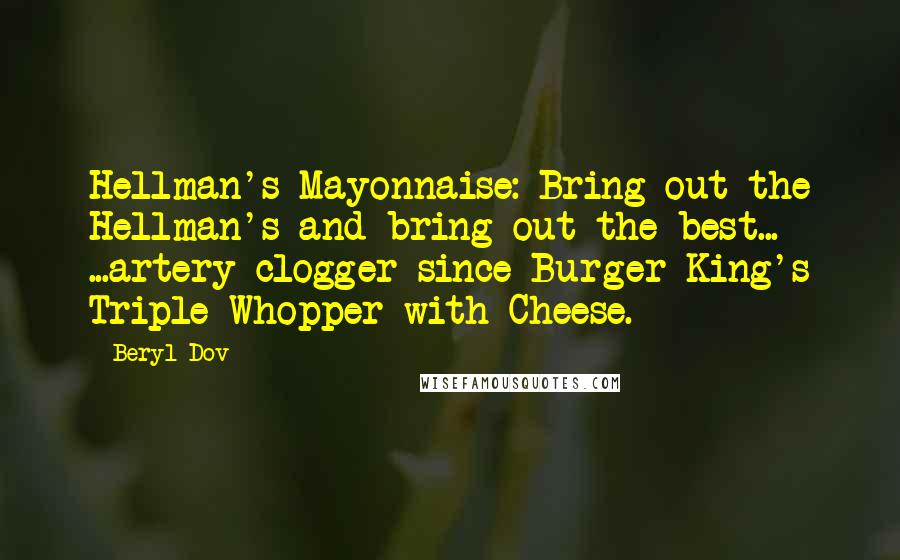 Beryl Dov quotes: Hellman's Mayonnaise: Bring out the Hellman's and bring out the best... ...artery clogger since Burger King's Triple Whopper with Cheese.