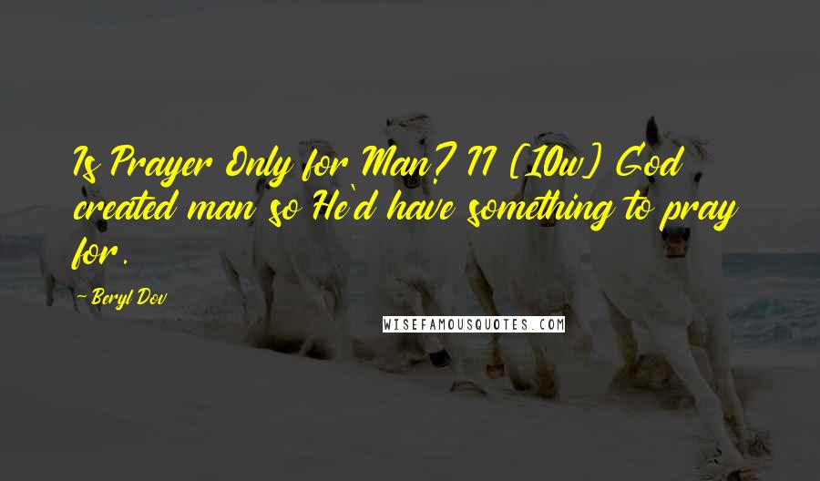 Beryl Dov quotes: Is Prayer Only for Man? II [10w] God created man so He'd have something to pray for.