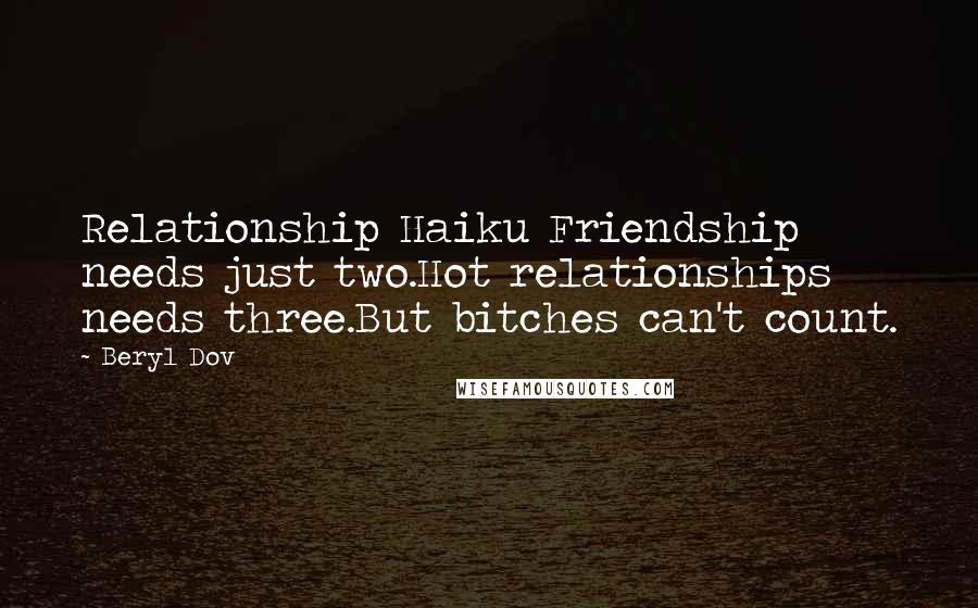 Beryl Dov quotes: Relationship Haiku Friendship needs just two.Hot relationships needs three.But bitches can't count.