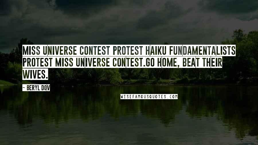 Beryl Dov quotes: Miss Universe Contest Protest Haiku Fundamentalists protest Miss Universe contest.Go home, beat their wives.