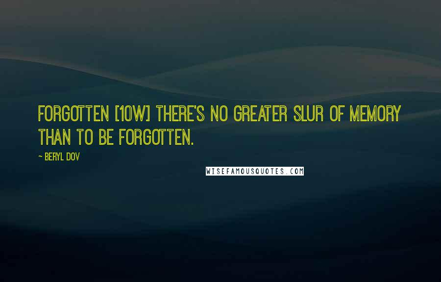 Beryl Dov quotes: Forgotten [10w] There's no greater slur of memory than to be forgotten.