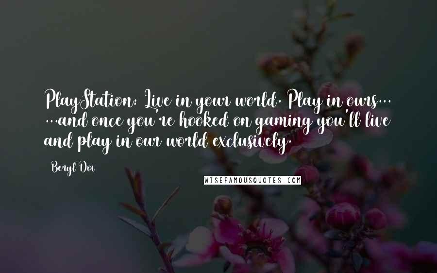 Beryl Dov quotes: PlayStation: Live in your world. Play in ours... ...and once you're hooked on gaming you'll live and play in our world exclusively.