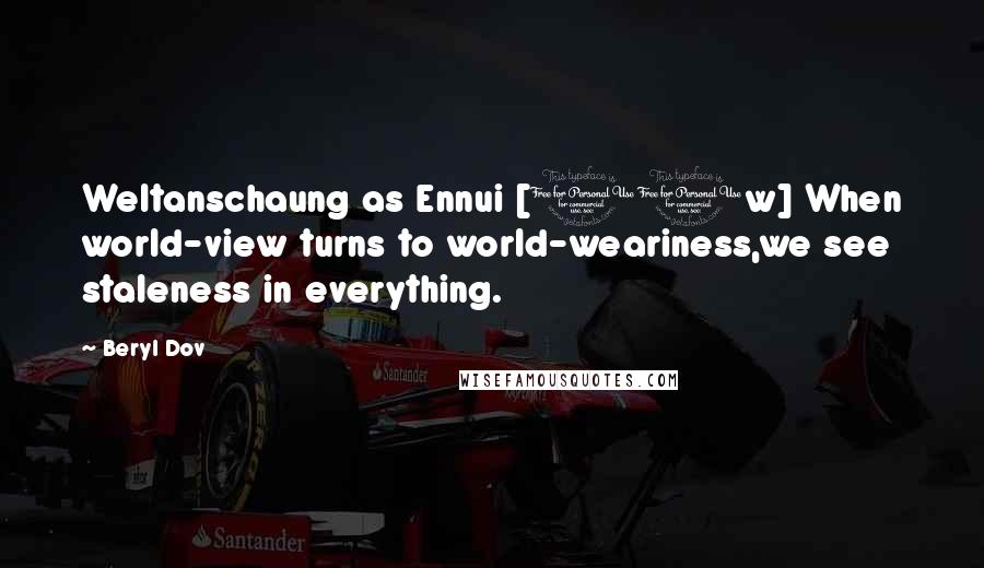 Beryl Dov quotes: Weltanschaung as Ennui [10w] When world-view turns to world-weariness,we see staleness in everything.