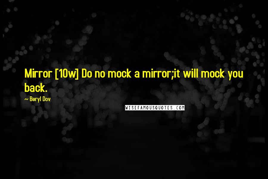 Beryl Dov quotes: Mirror [10w] Do no mock a mirror;it will mock you back.