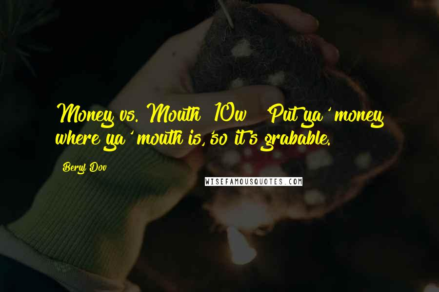 Beryl Dov quotes: Money vs. Mouth [10w] 'Put ya' money where ya' mouth is,'so it's grabable.