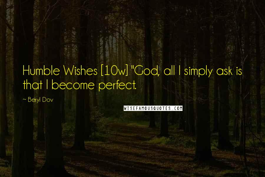 """Beryl Dov quotes: Humble Wishes [10w] """"God, all I simply ask is that I become perfect."""