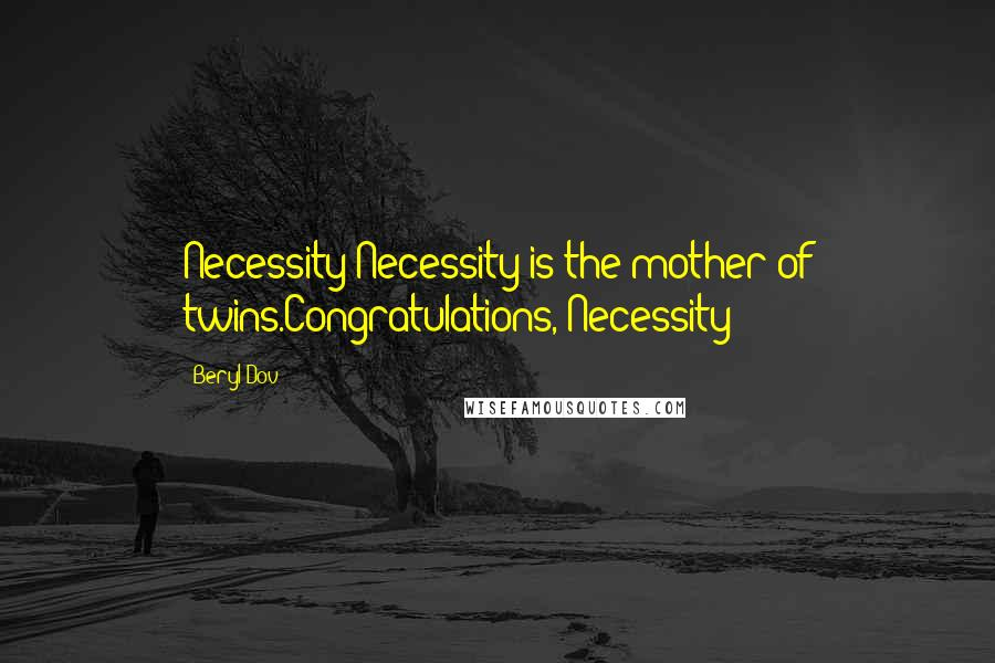Beryl Dov quotes: Necessity Necessity is the mother of twins.Congratulations, Necessity!