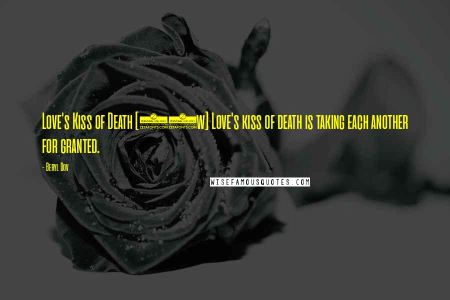Beryl Dov quotes: Love's Kiss of Death [10w] Love's kiss of death is taking each another for granted.