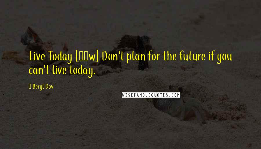 Beryl Dov quotes: Live Today [10w] Don't plan for the future if you can't live today.