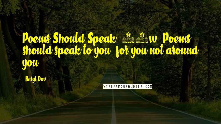 Beryl Dov quotes: Poems Should Speak [10w] Poems should speak to you, for you,not around you.