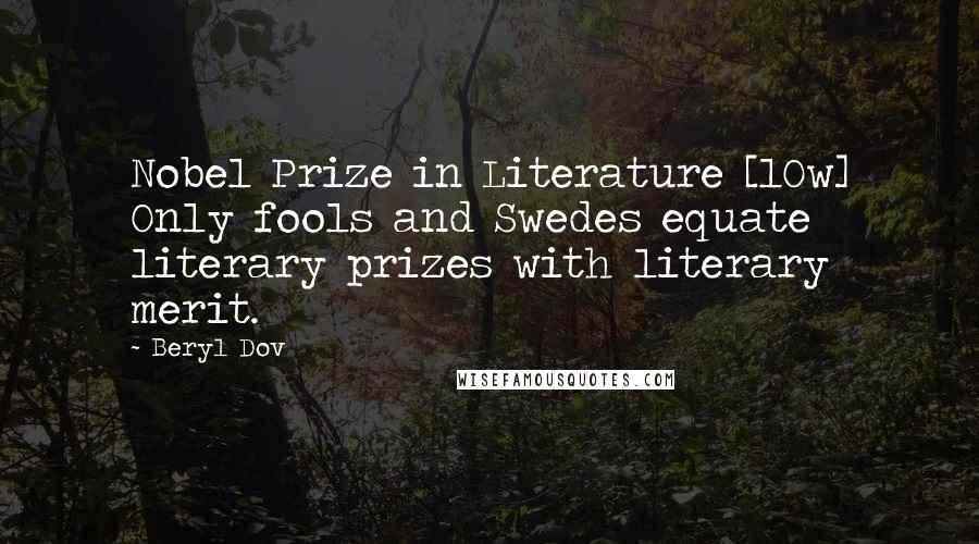 Beryl Dov quotes: Nobel Prize in Literature [10w] Only fools and Swedes equate literary prizes with literary merit.