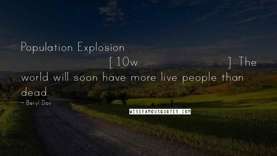 Beryl Dov quotes: Population Explosion [10w] The world will soon have more live people than dead.