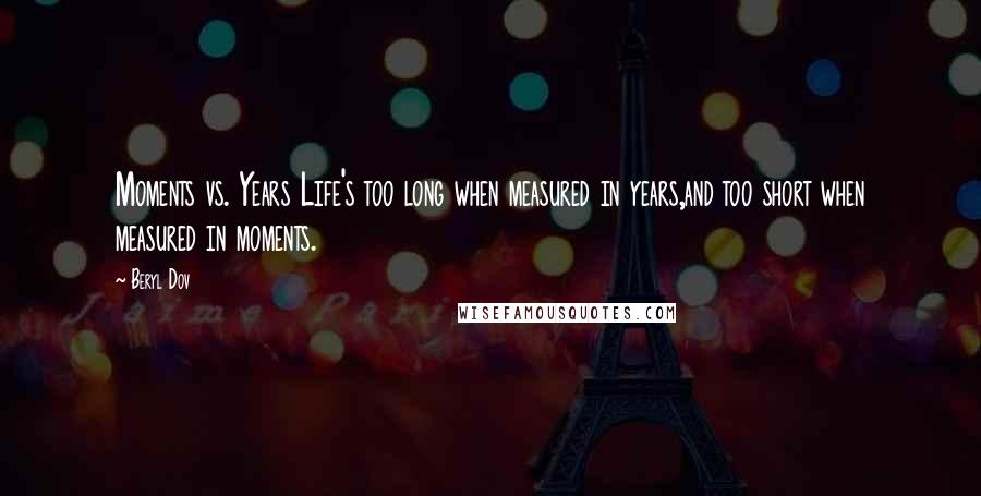 Beryl Dov quotes: Moments vs. Years Life's too long when measured in years,and too short when measured in moments.