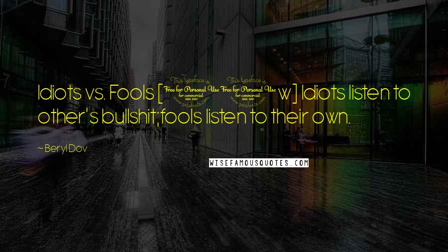 Beryl Dov quotes: Idiots vs. Fools [10w] Idiots listen to other's bullshit;fools listen to their own.