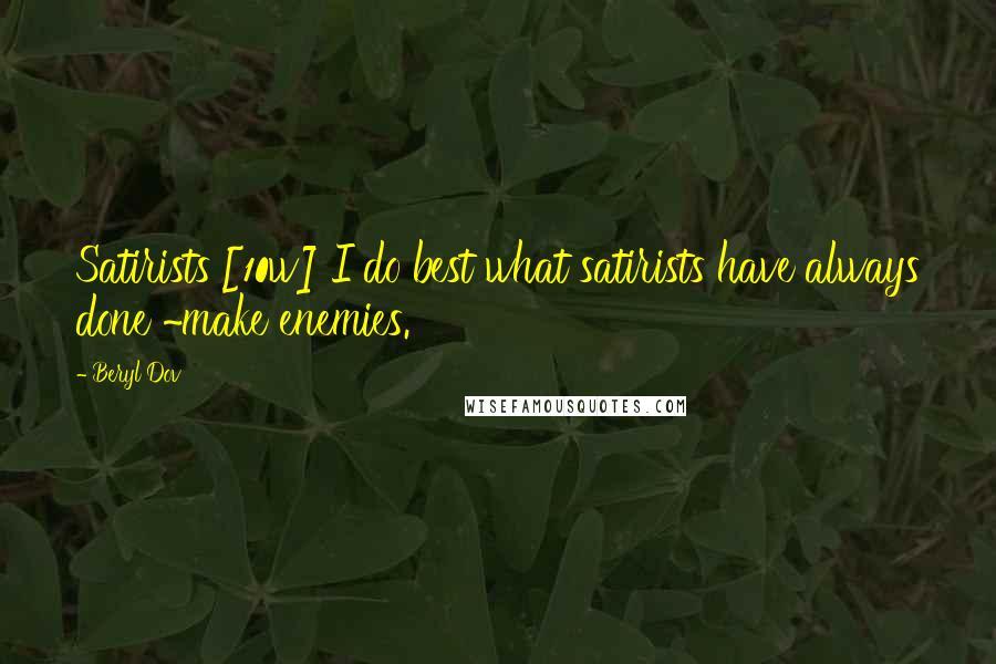 Beryl Dov quotes: Satirists [10w] I do best what satirists have always done ~make enemies.
