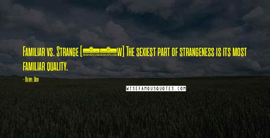 Beryl Dov quotes: Familiar vs. Strange [10w] The sexiest part of strangeness is its most familiar quality.