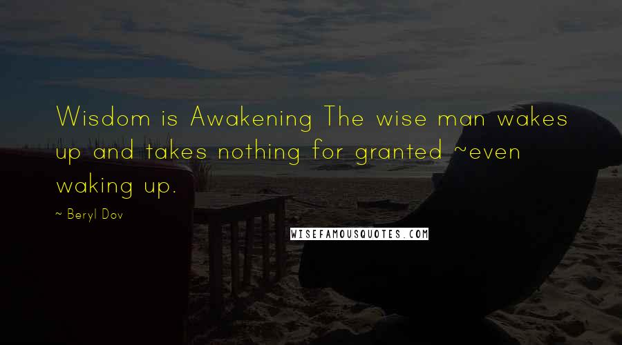 Beryl Dov quotes: Wisdom is Awakening The wise man wakes up and takes nothing for granted ~even waking up.