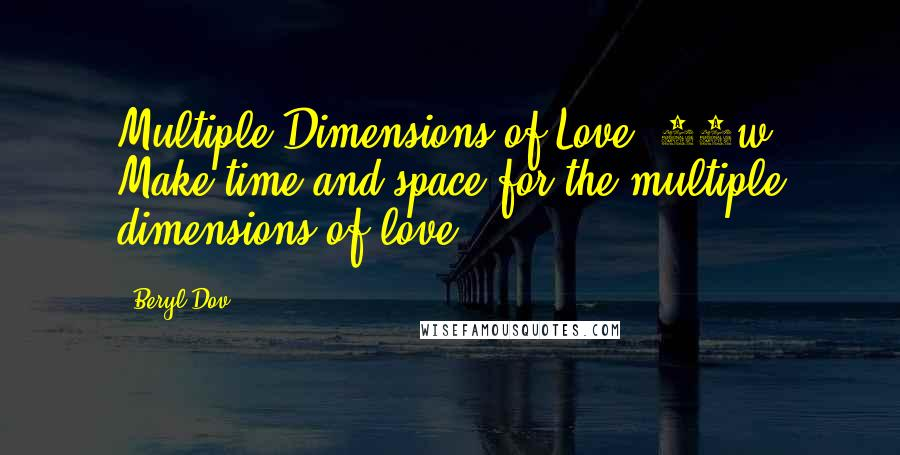 Beryl Dov quotes: Multiple Dimensions of Love [10w] Make time and space for the multiple dimensions of love.