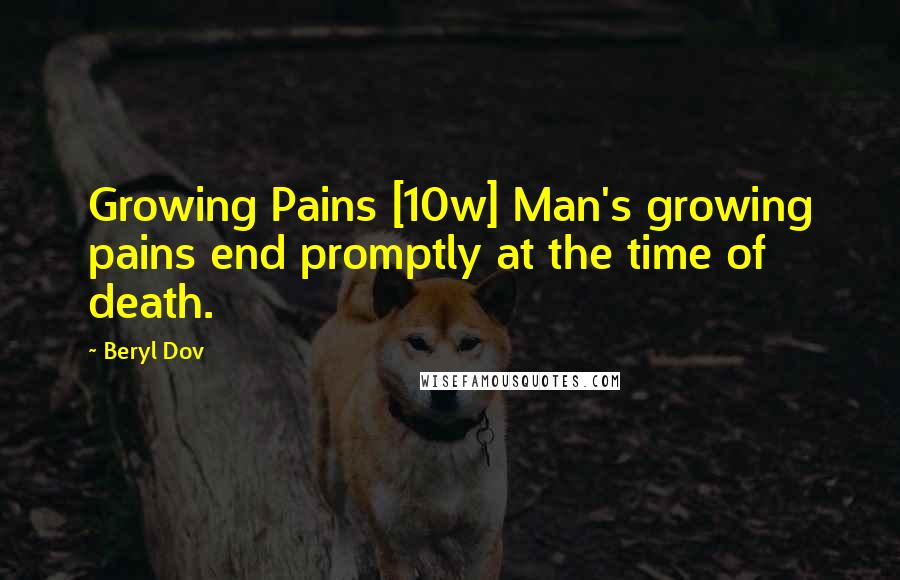 Beryl Dov quotes: Growing Pains [10w] Man's growing pains end promptly at the time of death.