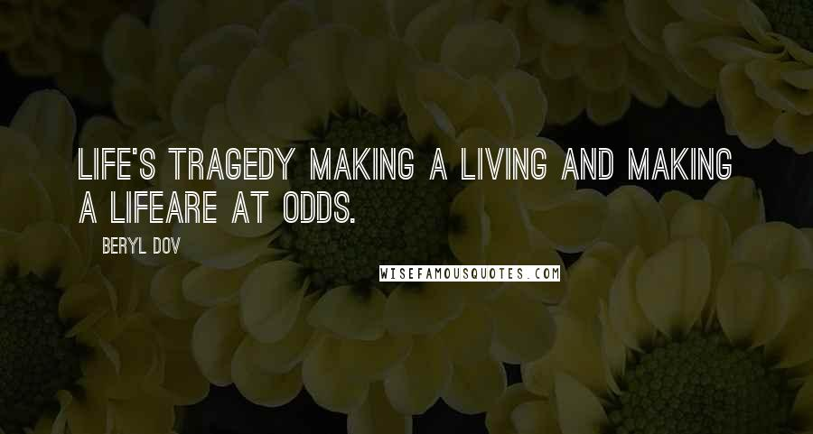Beryl Dov quotes: Life's Tragedy Making a living and making a lifeare at odds.