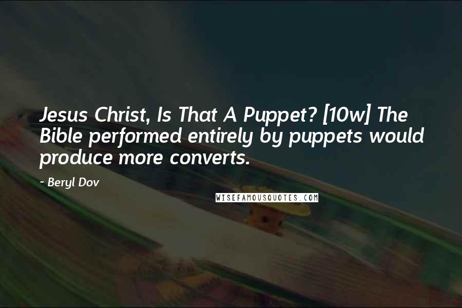 Beryl Dov quotes: Jesus Christ, Is That A Puppet? [10w] The Bible performed entirely by puppets would produce more converts.