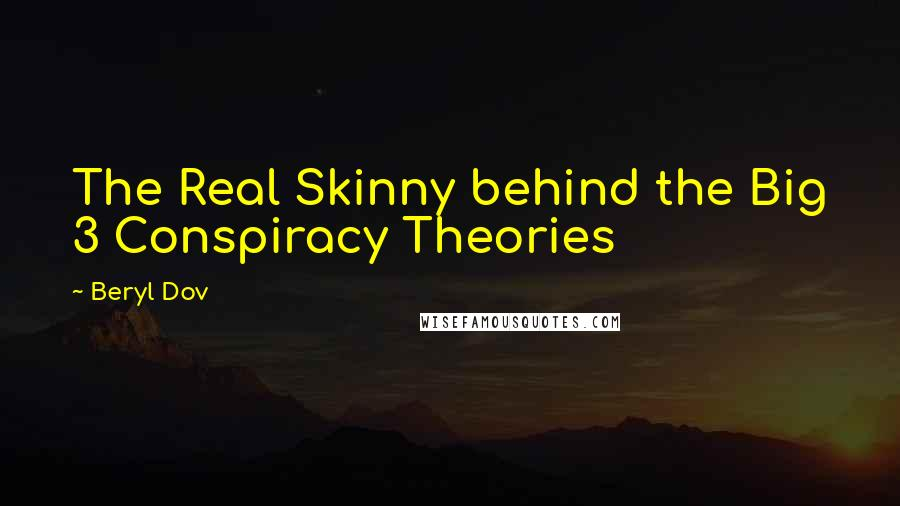 Beryl Dov quotes: The Real Skinny behind the Big 3 Conspiracy Theories