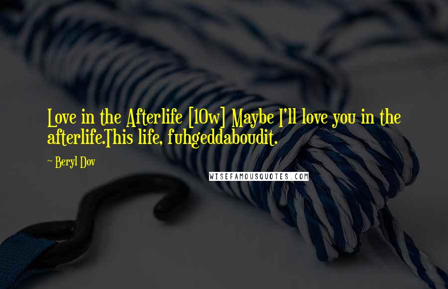 Beryl Dov quotes: Love in the Afterlife [10w] Maybe I'll love you in the afterlife.This life, fuhgeddaboudit.